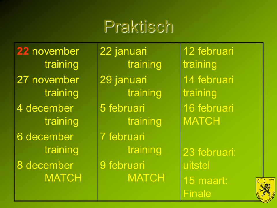Praktisch 22 november training 27 november training 4 december training 6 december training 8 december MATCH 22 januari training 29 januari training 5 februari training 7 februari training 9 februari MATCH 12 februari training 14 februari training 16 februari MATCH 23 februari: uitstel 15 maart: Finale