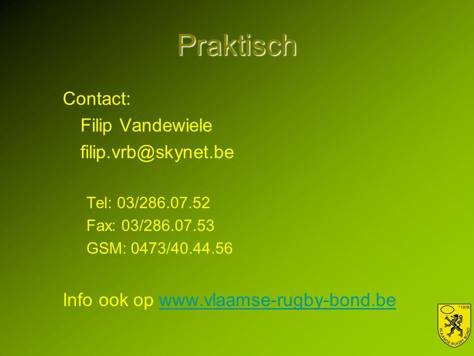 Praktisch Contact: Filip Vandewiele filip.vrb@skynet.be Tel: 03/286.07.52 Fax: 03/286.07.53 GSM: 0473/40.44.56 Info ook op www.vlaamse-rugby-bond.bewww.vlaamse-rugby-bond.be