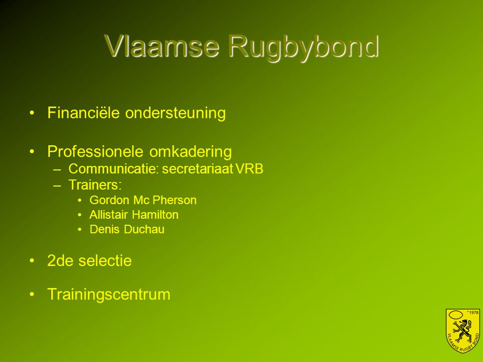 Vlaamse Rugbybond Financiële ondersteuning Professionele omkadering –Communicatie: secretariaat VRB –Trainers: Gordon Mc Pherson Allistair Hamilton Denis Duchau 2de selectie Trainingscentrum
