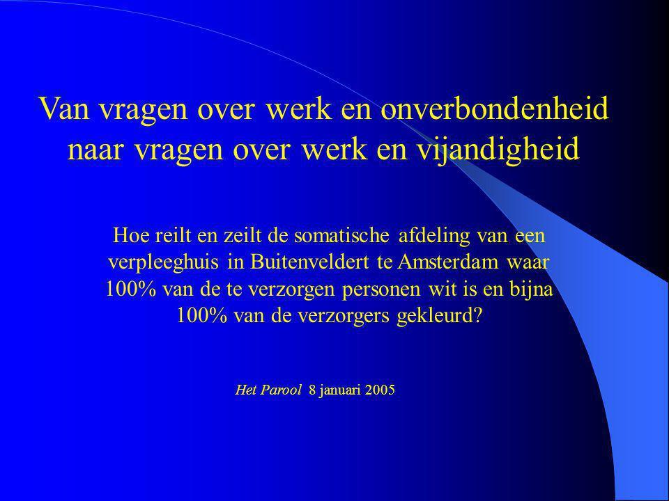 Van vragen over werk en onverbondenheid naar vragen over werk en vijandigheid Hoe reilt en zeilt de somatische afdeling van een verpleeghuis in Buitenveldert te Amsterdam waar 100% van de te verzorgen personen wit is en bijna 100% van de verzorgers gekleurd.