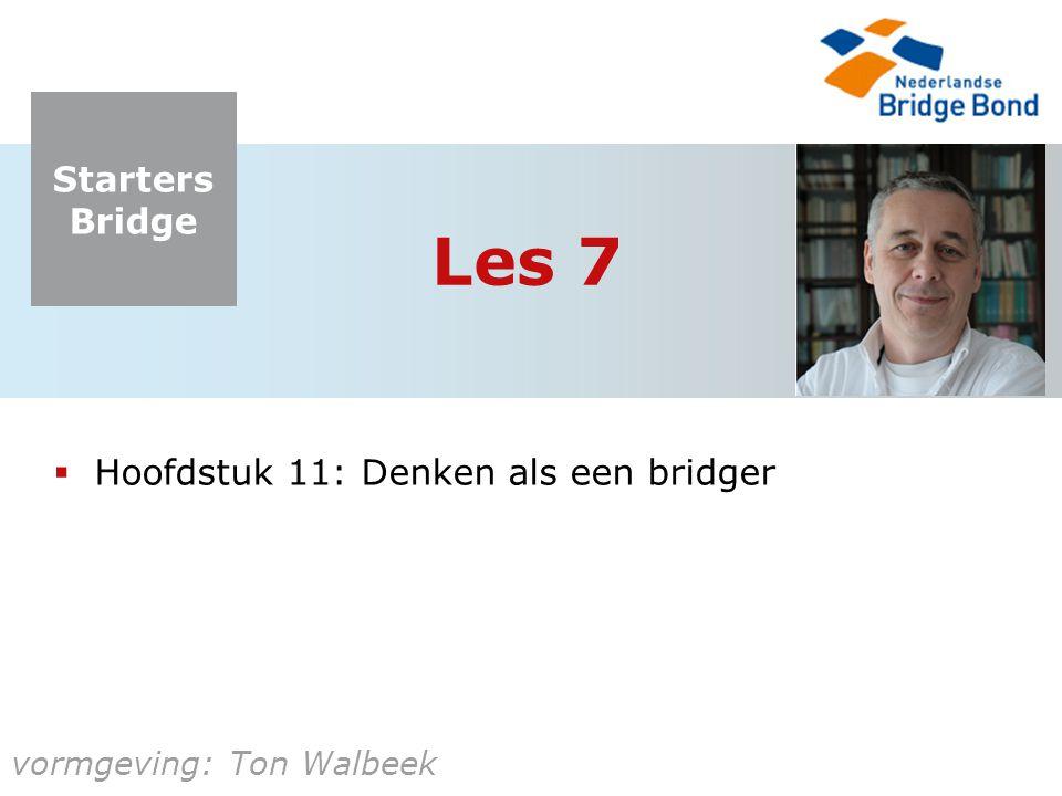 Starters Bridge vormgeving: Ton Walbeek Les 7  Hoofdstuk 11: Denken als een bridger