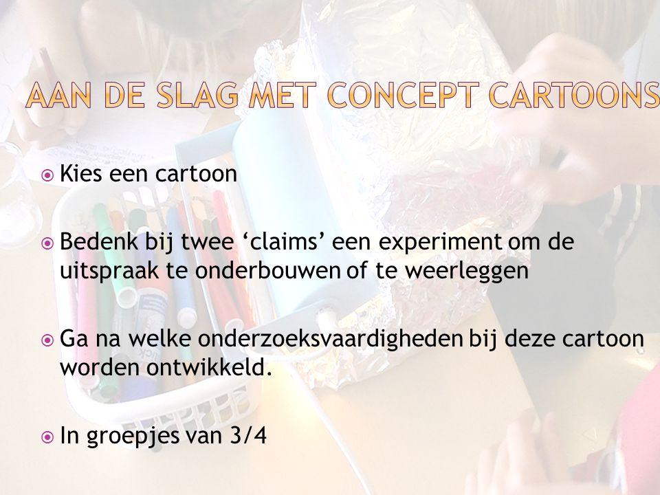  Kies een cartoon  Bedenk bij twee 'claims' een experiment om de uitspraak te onderbouwen of te weerleggen  Ga na welke onderzoeksvaardigheden bij