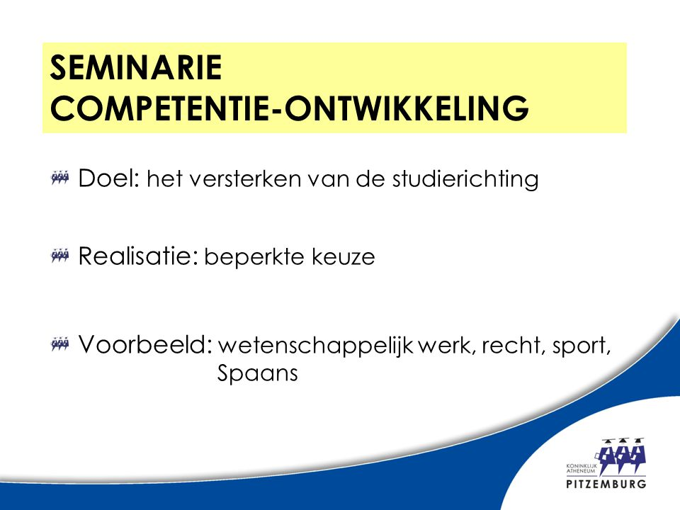 SEMINARIE COMPETENTIE-ONTWIKKELING Doel: het versterken van de studierichting Realisatie: beperkte keuze Voorbeeld: wetenschappelijk werk, recht, sport, Spaans