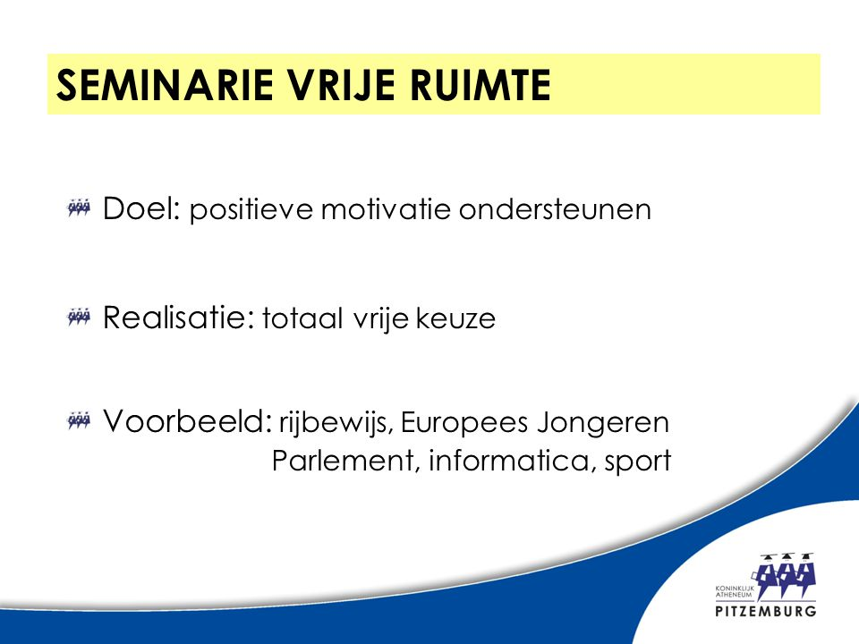 Doel: positieve motivatie ondersteunen Realisatie: totaal vrije keuze Voorbeeld: rijbewijs, Europees Jongeren Parlement, informatica, sport SEMINARIE VRIJE RUIMTE