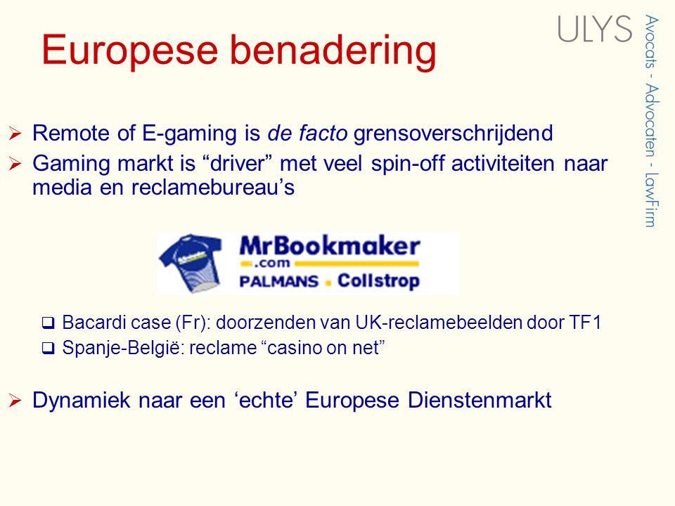 Europese benadering  Remote of E-gaming is de facto grensoverschrijdend  Gaming markt is driver met veel spin-off activiteiten naar media en reclamebureau's  Bacardi case (Fr): doorzenden van UK-reclamebeelden door TF1  Spanje-België: reclame casino on net  Dynamiek naar een 'echte' Europese Dienstenmarkt