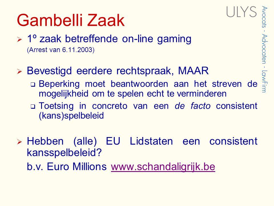Gambelli Zaak  1º zaak betreffende on-line gaming (Arrest van 6.11.2003)  Bevestigd eerdere rechtspraak, MAAR  Beperking moet beantwoorden aan het streven de mogelijkheid om te spelen echt te verminderen  Toetsing in concreto van een de facto consistent (kans)spelbeleid  Hebben (alle) EU Lidstaten een consistent kansspelbeleid.