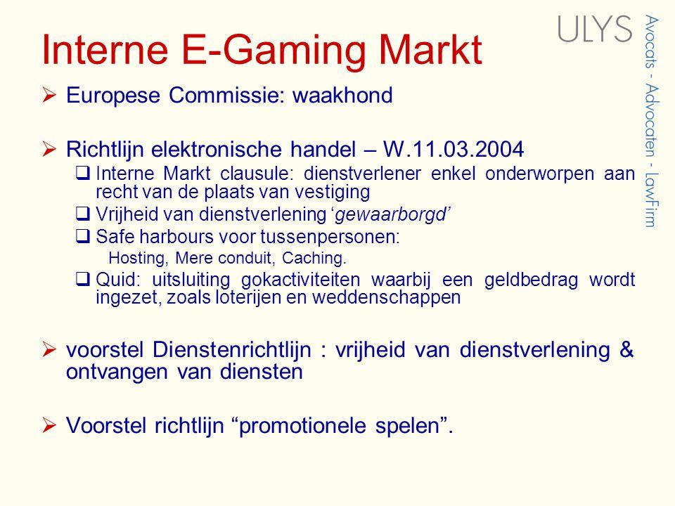Interne E-Gaming Markt  Europese Commissie: waakhond  Richtlijn elektronische handel – W.11.03.2004  Interne Markt clausule: dienstverlener enkel onderworpen aan recht van de plaats van vestiging  Vrijheid van dienstverlening 'gewaarborgd'  Safe harbours voor tussenpersonen: Hosting, Mere conduit, Caching.