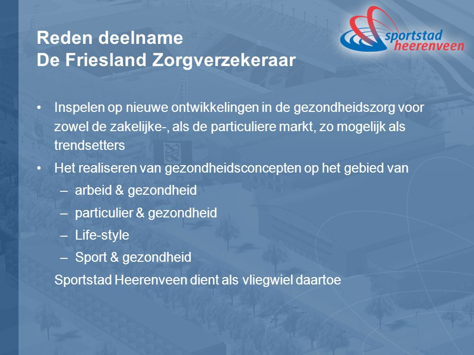 Reden deelname De Friesland Zorgverzekeraar Inspelen op nieuwe ontwikkelingen in de gezondheidszorg voor zowel de zakelijke-, als de particuliere markt, zo mogelijk als trendsetters Het realiseren van gezondheidsconcepten op het gebied van –arbeid & gezondheid –particulier & gezondheid –Life-style –Sport & gezondheid Sportstad Heerenveen dient als vliegwiel daartoe