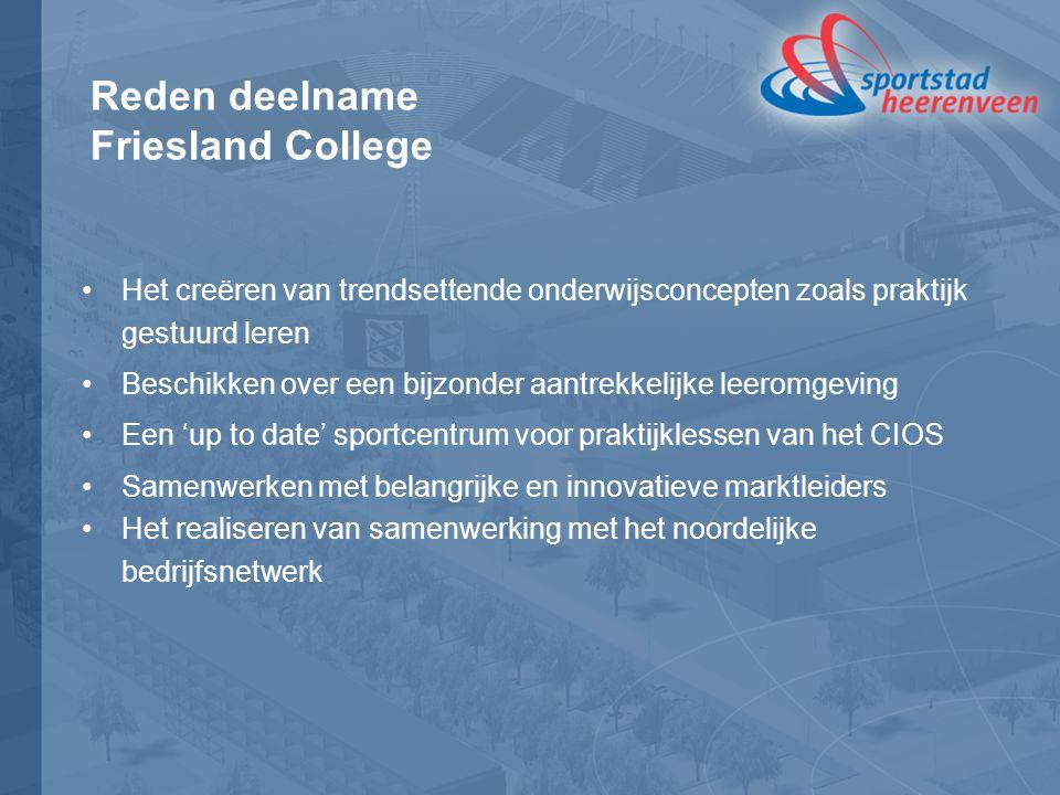 Reden deelname Friesland College Het creëren van trendsettende onderwijsconcepten zoals praktijk gestuurd leren Beschikken over een bijzonder aantrekkelijke leeromgeving Een 'up to date' sportcentrum voor praktijklessen van het CIOS Samenwerken met belangrijke en innovatieve marktleiders Het realiseren van samenwerking met het noordelijke bedrijfsnetwerk