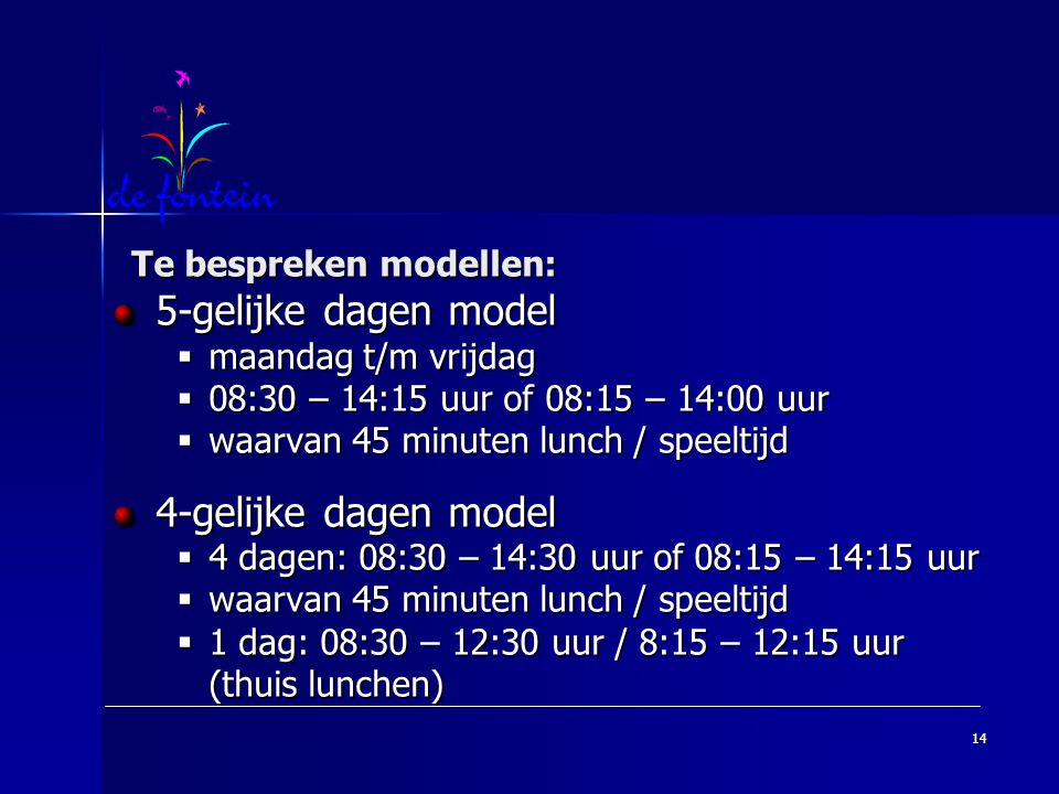 14 Te bespreken modellen: 5-gelijke dagen model  maandag t/m vrijdag  08:30 – 14:15 uur of 08:15 – 14:00 uur  waarvan 45 minuten lunch / speeltijd 4-gelijke dagen model  4 dagen: 08:30 – 14:30 uur of 08:15 – 14:15 uur  waarvan 45 minuten lunch / speeltijd  1 dag: 08:30 – 12:30 uur / 8:15 – 12:15 uur (thuis lunchen)