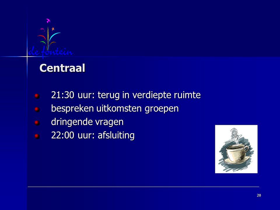 20 Centraal Centraal 21:30 uur: terug in verdiepte ruimte bespreken uitkomsten groepen dringende vragen 22:00 uur: afsluiting