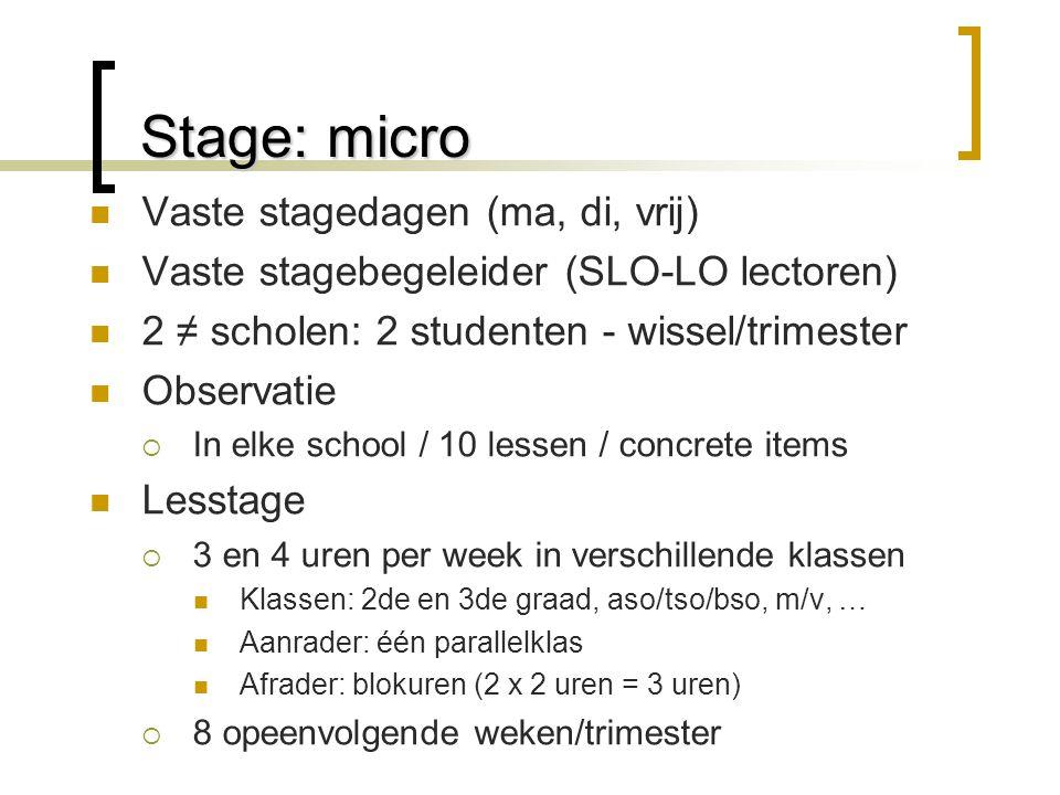Stage: micro Vaste stagedagen (ma, di, vrij) Vaste stagebegeleider (SLO-LO lectoren) 2 ≠ scholen: 2 studenten - wissel/trimester Observatie  In elke school / 10 lessen / concrete items Lesstage  3 en 4 uren per week in verschillende klassen Klassen: 2de en 3de graad, aso/tso/bso, m/v, … Aanrader: één parallelklas Afrader: blokuren (2 x 2 uren = 3 uren)  8 opeenvolgende weken/trimester