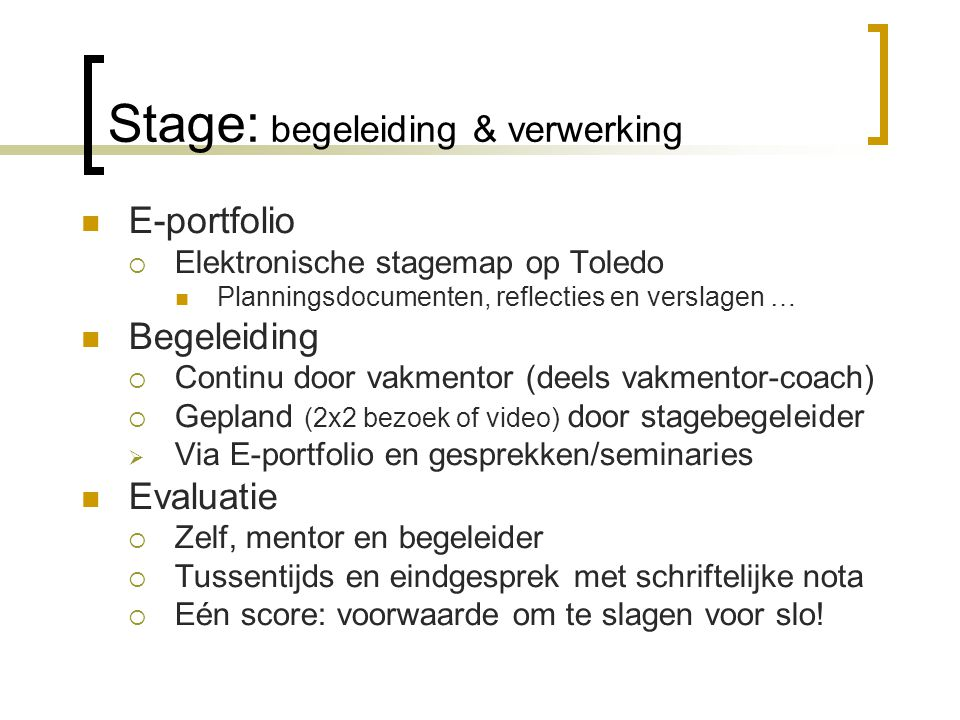 Stage: begeleiding & verwerking E-portfolio  Elektronische stagemap op Toledo Planningsdocumenten, reflecties en verslagen … Begeleiding  Continu door vakmentor (deels vakmentor-coach)  Gepland (2x2 bezoek of video) door stagebegeleider  Via E-portfolio en gesprekken/seminaries Evaluatie  Zelf, mentor en begeleider  Tussentijds en eindgesprek met schriftelijke nota  Eén score: voorwaarde om te slagen voor slo!
