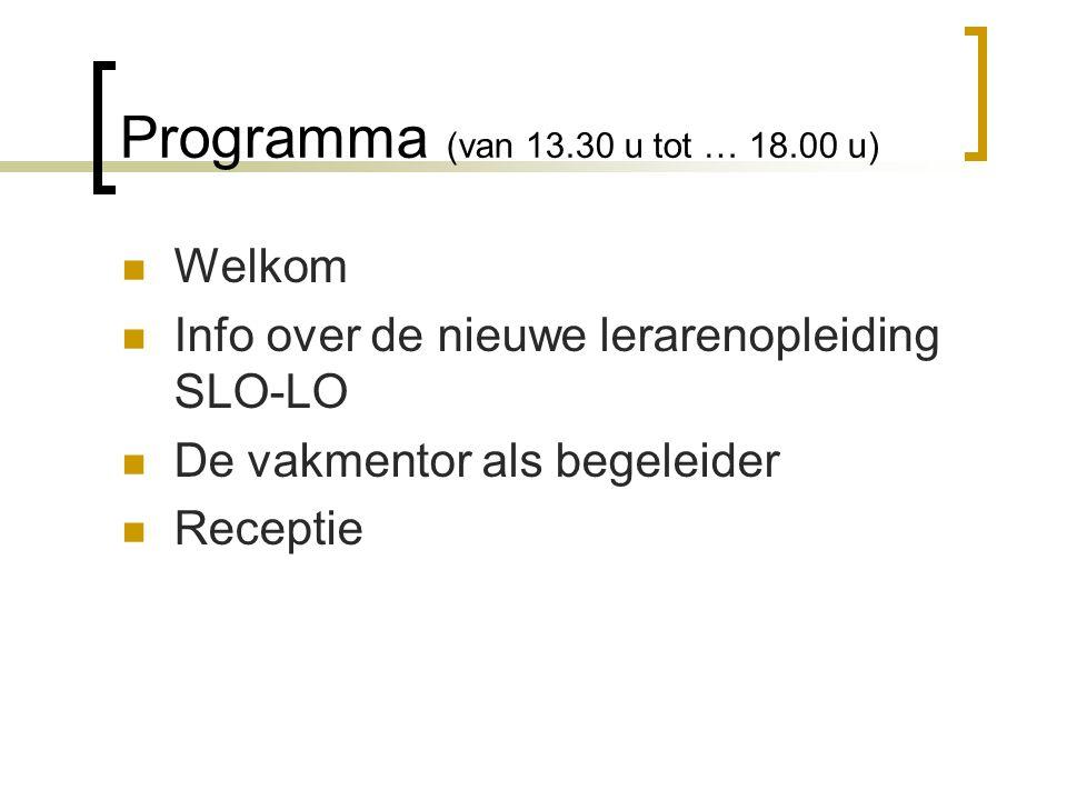 Programma (van 13.30 u tot … 18.00 u) Welkom Info over de nieuwe lerarenopleiding SLO-LO De vakmentor als begeleider Receptie