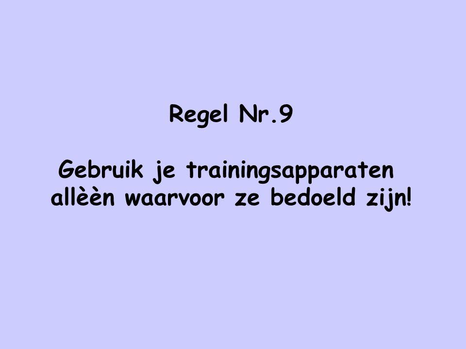 Regel Nr.9 Gebruik je trainingsapparaten allèèn waarvoor ze bedoeld zijn!
