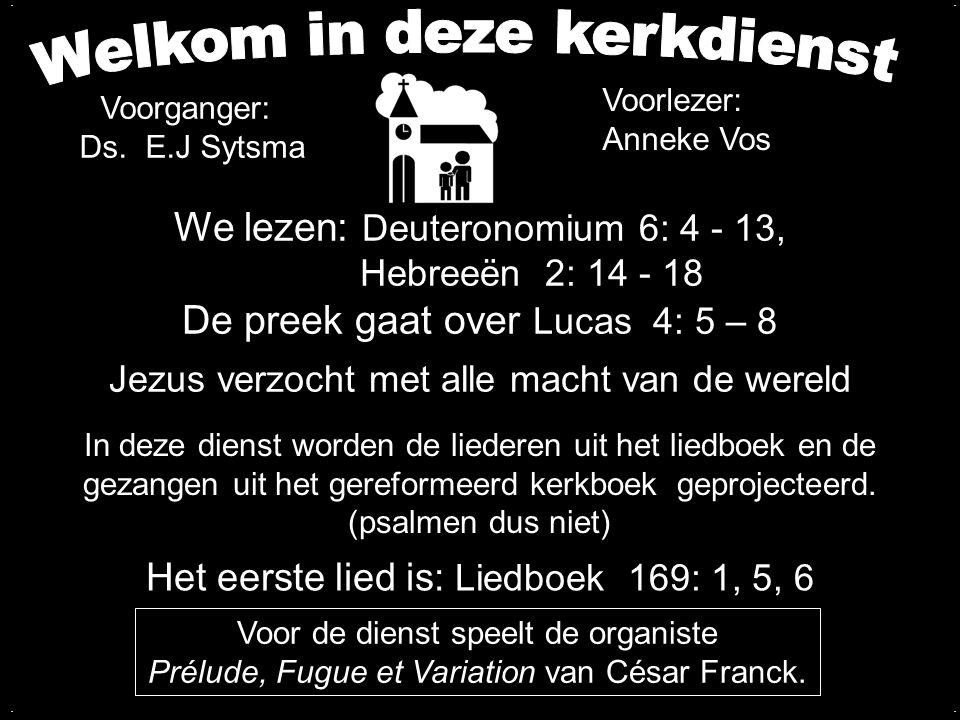 We lezen: Deuteronomium 6: 4 - 13, Hebreeën 2: 14 - 18 De preek gaat over Lucas 4: 5 – 8 Jezus verzocht met alle macht van de wereld Het eerste lied i