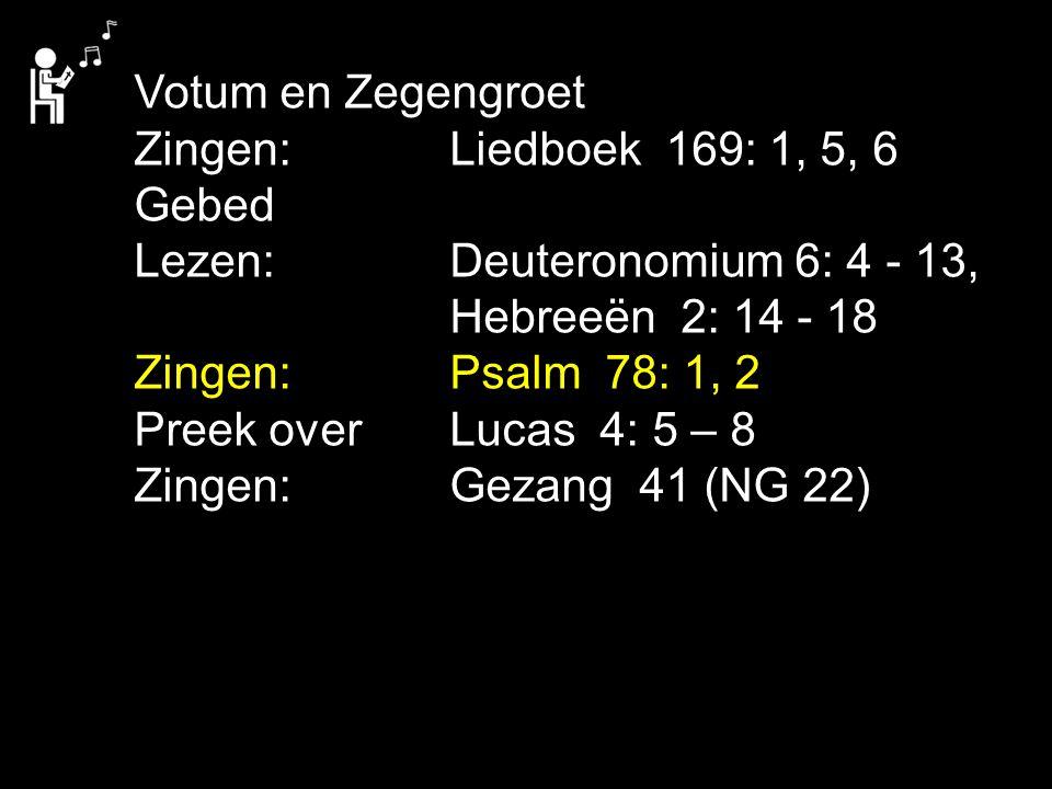 Votum en Zegengroet Zingen:Liedboek 169: 1, 5, 6 Gebed Lezen:Deuteronomium 6: 4 - 13, Hebreeën 2: 14 - 18 Zingen:Psalm 78: 1, 2 Preek over Lucas 4: 5