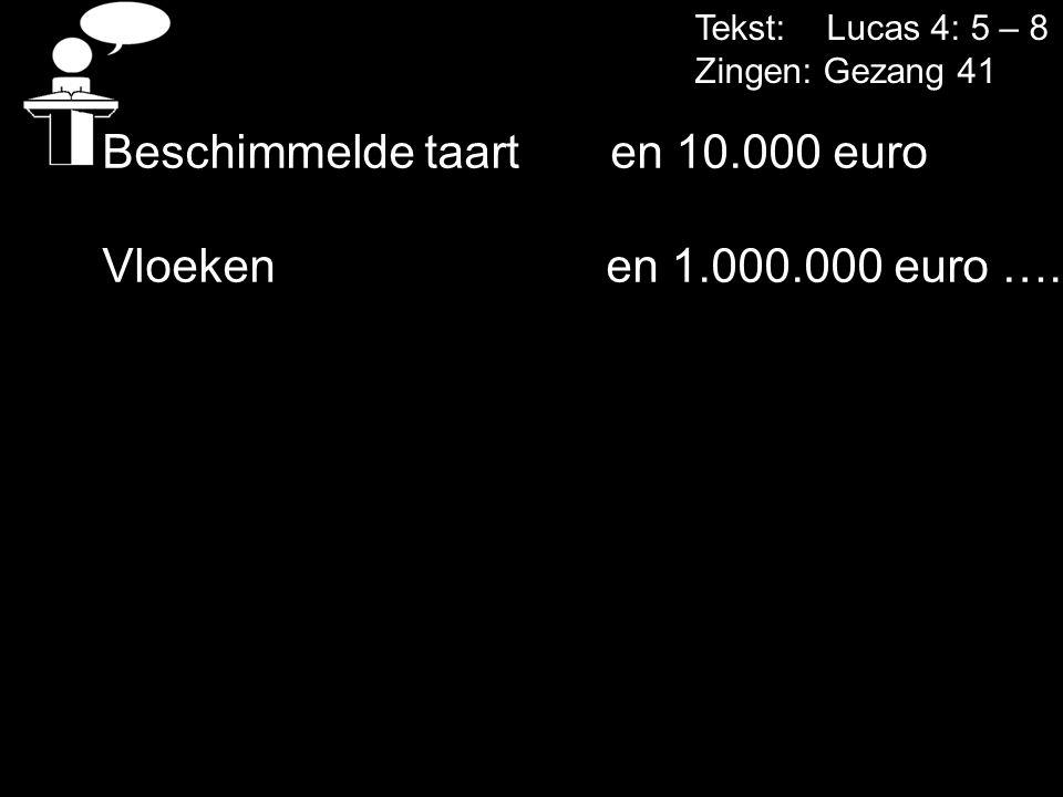 Tekst: Lucas 4: 5 – 8 Zingen: Gezang 41 Beschimmelde taart en 10.000 euro Vloeken en 1.000.000 euro ….