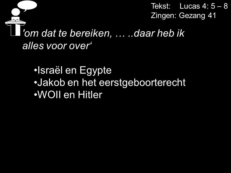 Tekst: Lucas 4: 5 – 8 Zingen: Gezang 41 'om dat te bereiken, …..daar heb ik alles voor over' Israël en Egypte Jakob en het eerstgeboorterecht WOII en