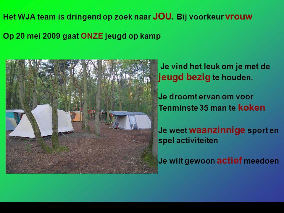Het WJA team is dringend op zoek naar JOU. Bij voorkeur vrouw Op 20 mei 2009 gaat ONZE jeugd op kamp Je vind het leuk om je met de jeugd bezig te houd