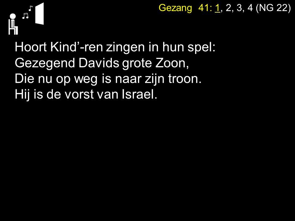 Gezang 41: 1, 2, 3, 4 (NG 22) Hoort Kind'-ren zingen in hun spel: Gezegend Davids grote Zoon, Die nu op weg is naar zijn troon. Hij is de vorst van Is