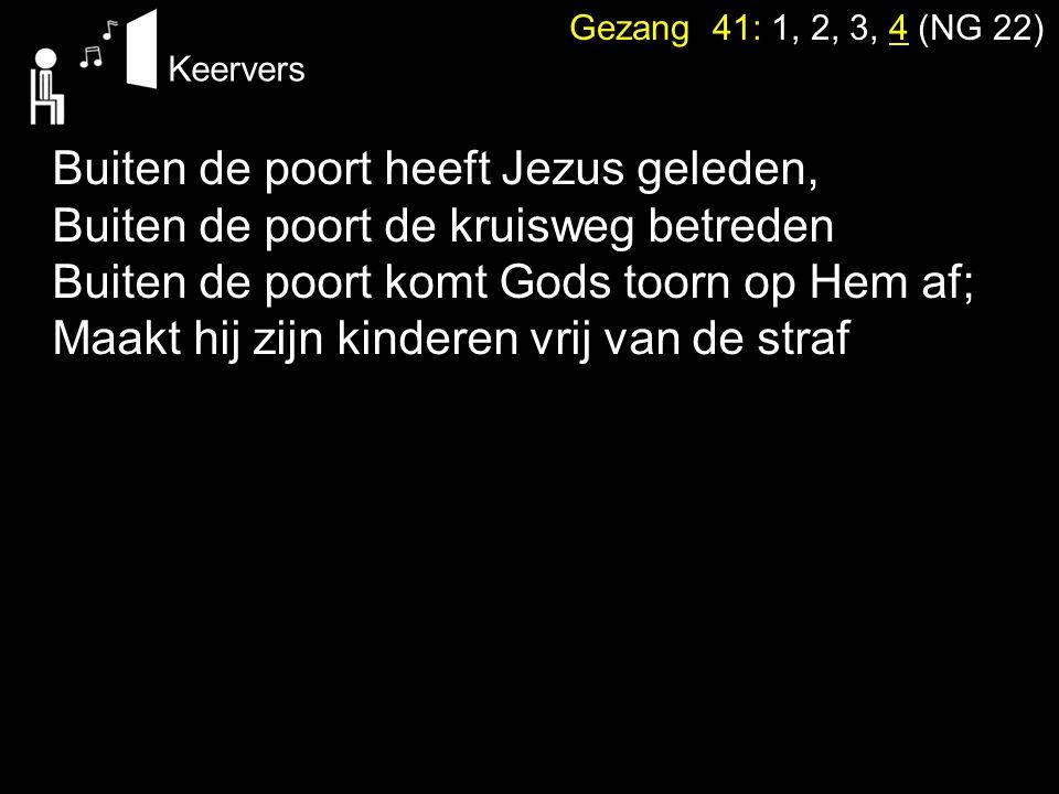Gezang 41: 1, 2, 3, 4 (NG 22) Keervers Buiten de poort heeft Jezus geleden, Buiten de poort de kruisweg betreden Buiten de poort komt Gods toorn op He