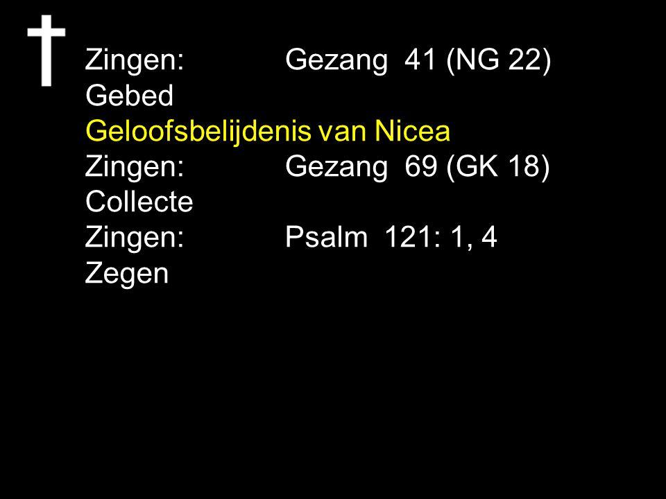Zingen:Gezang 41 (NG 22) Gebed Geloofsbelijdenis van Nicea Zingen:Gezang 69 (GK 18) Collecte Zingen:Psalm 121: 1, 4 Zegen