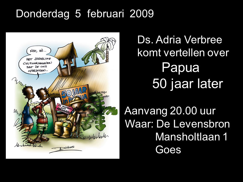 Donderdag 5 februari 2009 Ds. Adria Verbree komt vertellen over Papua 50 jaar later Aanvang 20.00 uur Waar: De Levensbron Mansholtlaan 1 Goes