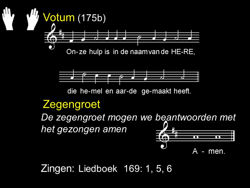 Votum (175b) Zegengroet Zingen: Liedboek 169: 1, 5, 6 De zegengroet mogen we beantwoorden met het gezongen amen