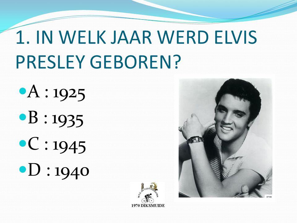1. IN WELK JAAR WERD ELVIS PRESLEY GEBOREN? A : 1925 B : 1935 C : 1945 D : 1940