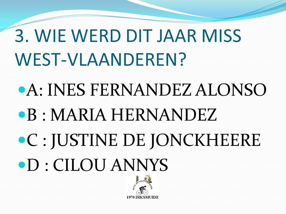 3. WIE WERD DIT JAAR MISS WEST-VLAANDEREN? A: INES FERNANDEZ ALONSO B : MARIA HERNANDEZ C : JUSTINE DE JONCKHEERE D : CILOU ANNYS