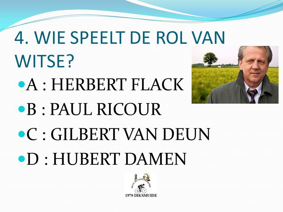 4. WIE SPEELT DE ROL VAN WITSE? A : HERBERT FLACK B : PAUL RICOUR C : GILBERT VAN DEUN D : HUBERT DAMEN
