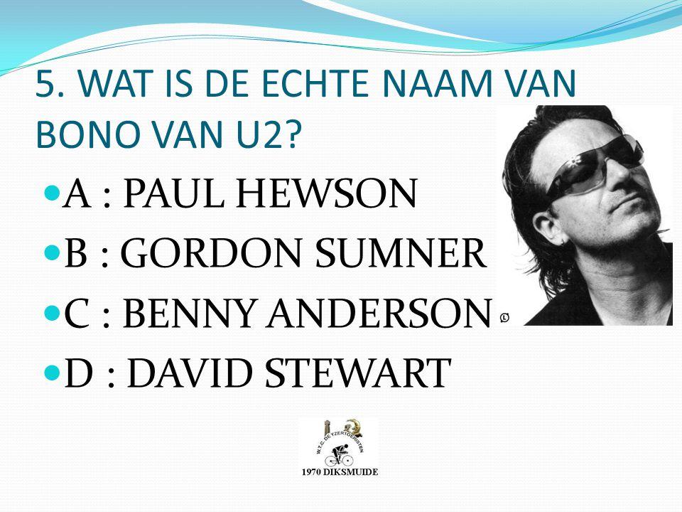 5. WAT IS DE ECHTE NAAM VAN BONO VAN U2? A : PAUL HEWSON B : GORDON SUMNER C : BENNY ANDERSON D : DAVID STEWART