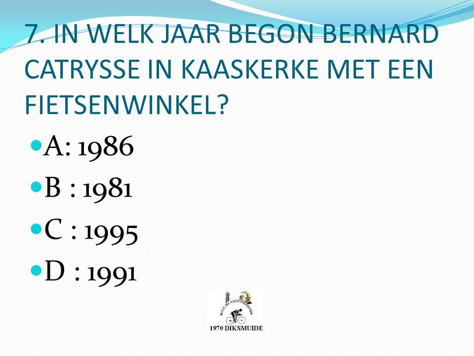 7. IN WELK JAAR BEGON BERNARD CATRYSSE IN KAASKERKE MET EEN FIETSENWINKEL? A: 1986 B : 1981 C : 1995 D : 1991