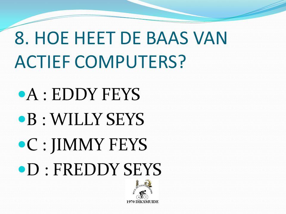 8. HOE HEET DE BAAS VAN ACTIEF COMPUTERS? A : EDDY FEYS B : WILLY SEYS C : JIMMY FEYS D : FREDDY SEYS