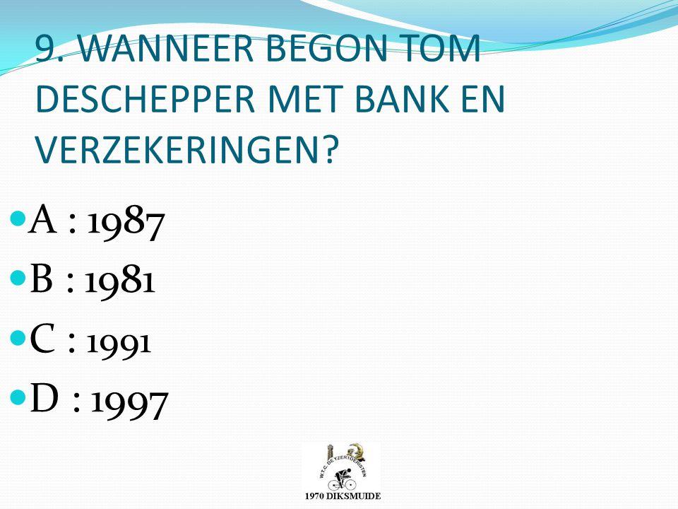 9. WANNEER BEGON TOM DESCHEPPER MET BANK EN VERZEKERINGEN? A : 1987 B : 1981 C : 1991 D : 1997