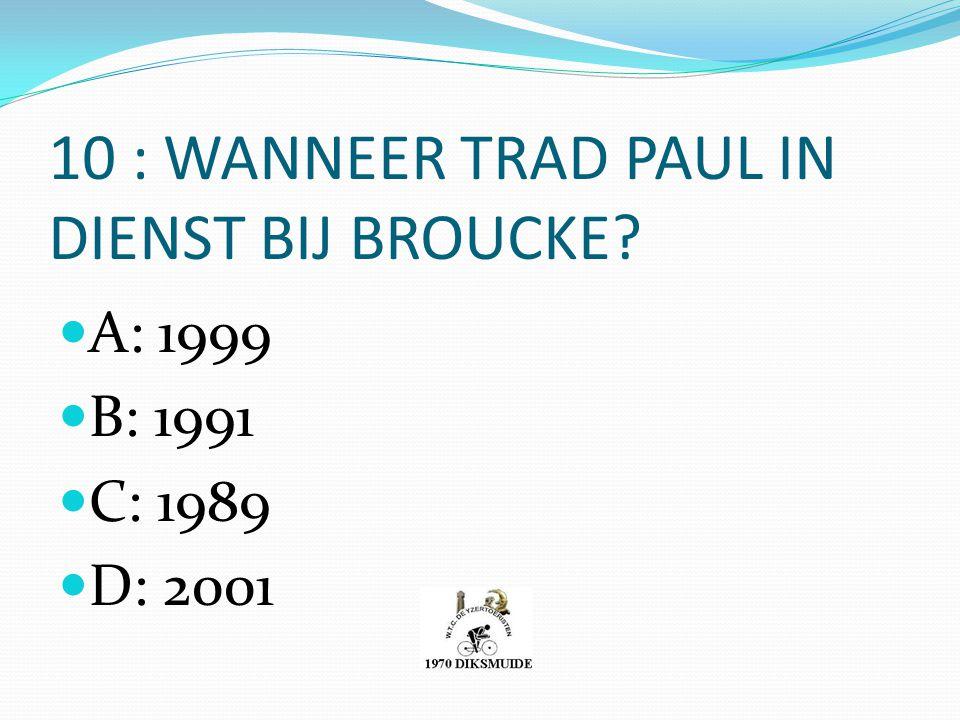 10 : WANNEER TRAD PAUL IN DIENST BIJ BROUCKE? A: 1999 B: 1991 C: 1989 D: 2001