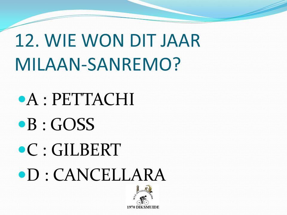12. WIE WON DIT JAAR MILAAN-SANREMO? A : PETTACHI B : GOSS C : GILBERT D : CANCELLARA