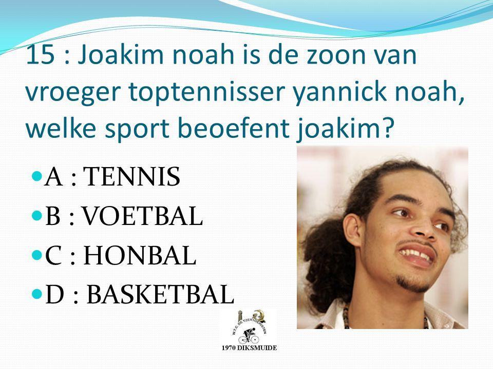 15 : Joakim noah is de zoon van vroeger toptennisser yannick noah, welke sport beoefent joakim? A : TENNIS B : VOETBAL C : HONBAL D : BASKETBAL