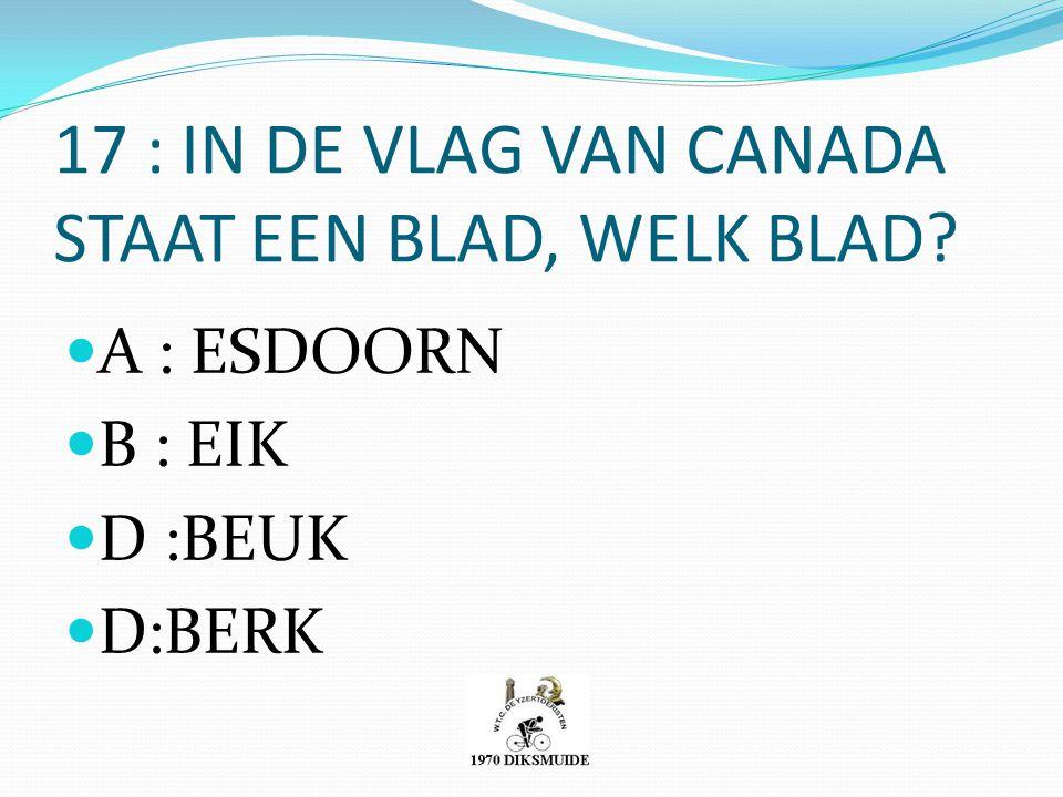 17 : IN DE VLAG VAN CANADA STAAT EEN BLAD, WELK BLAD? A : ESDOORN B : EIK D :BEUK D:BERK