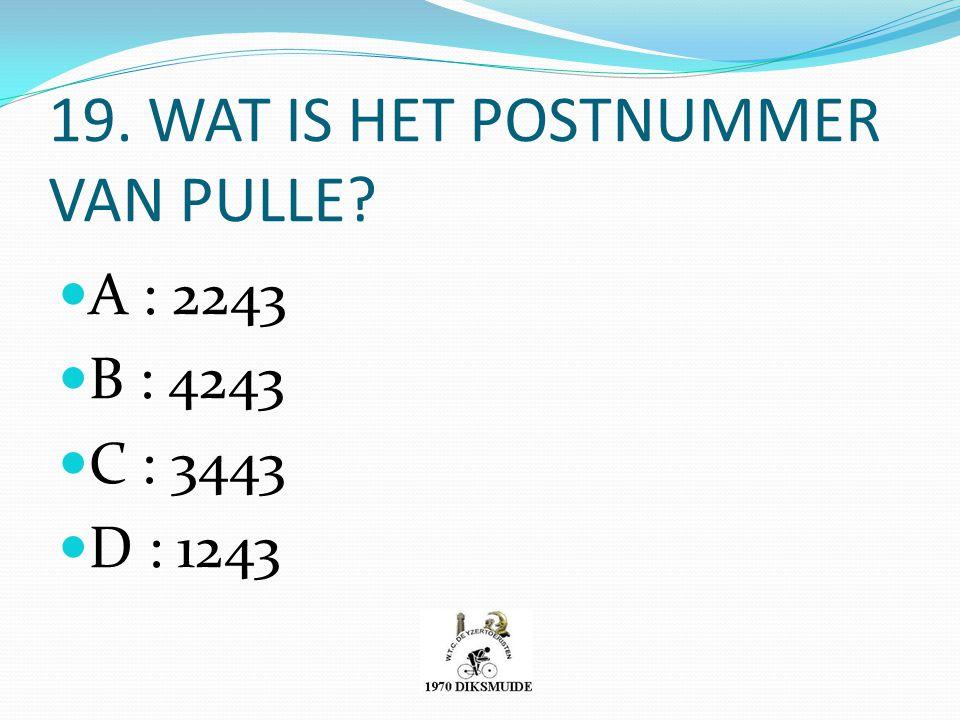 19. WAT IS HET POSTNUMMER VAN PULLE? A : 2243 B : 4243 C : 3443 D : 1243