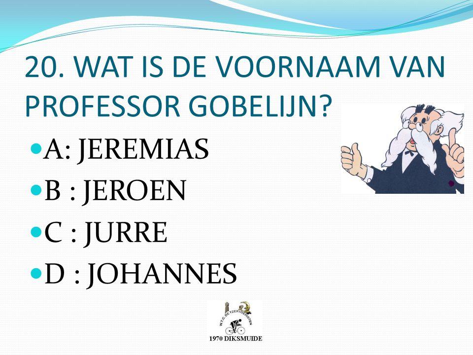 20. WAT IS DE VOORNAAM VAN PROFESSOR GOBELIJN? A: JEREMIAS B : JEROEN C : JURRE D : JOHANNES