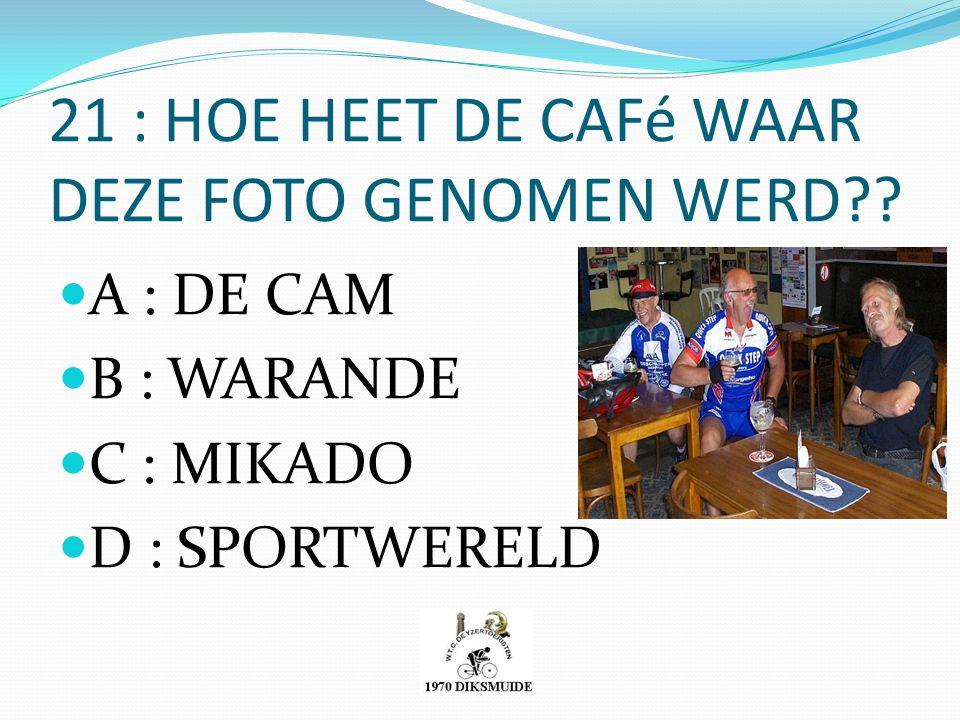 21 : HOE HEET DE CAFé WAAR DEZE FOTO GENOMEN WERD?? A : DE CAM B : WARANDE C : MIKADO D : SPORTWERELD
