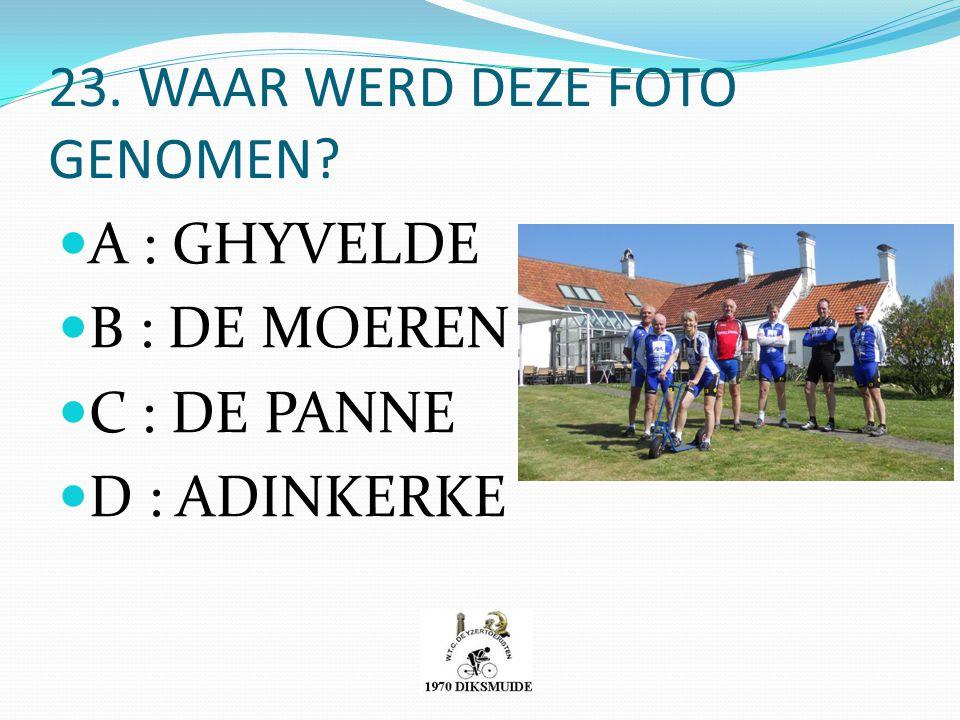 23. WAAR WERD DEZE FOTO GENOMEN? A : GHYVELDE B : DE MOEREN C : DE PANNE D : ADINKERKE