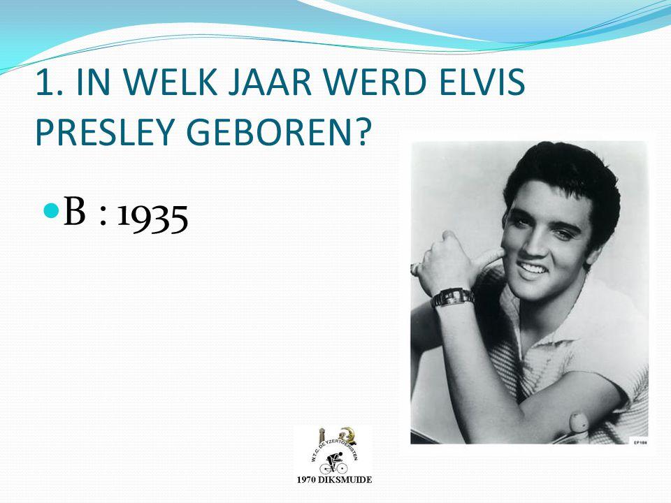 1. IN WELK JAAR WERD ELVIS PRESLEY GEBOREN? B : 1935