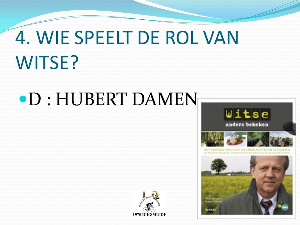4. WIE SPEELT DE ROL VAN WITSE? D : HUBERT DAMEN