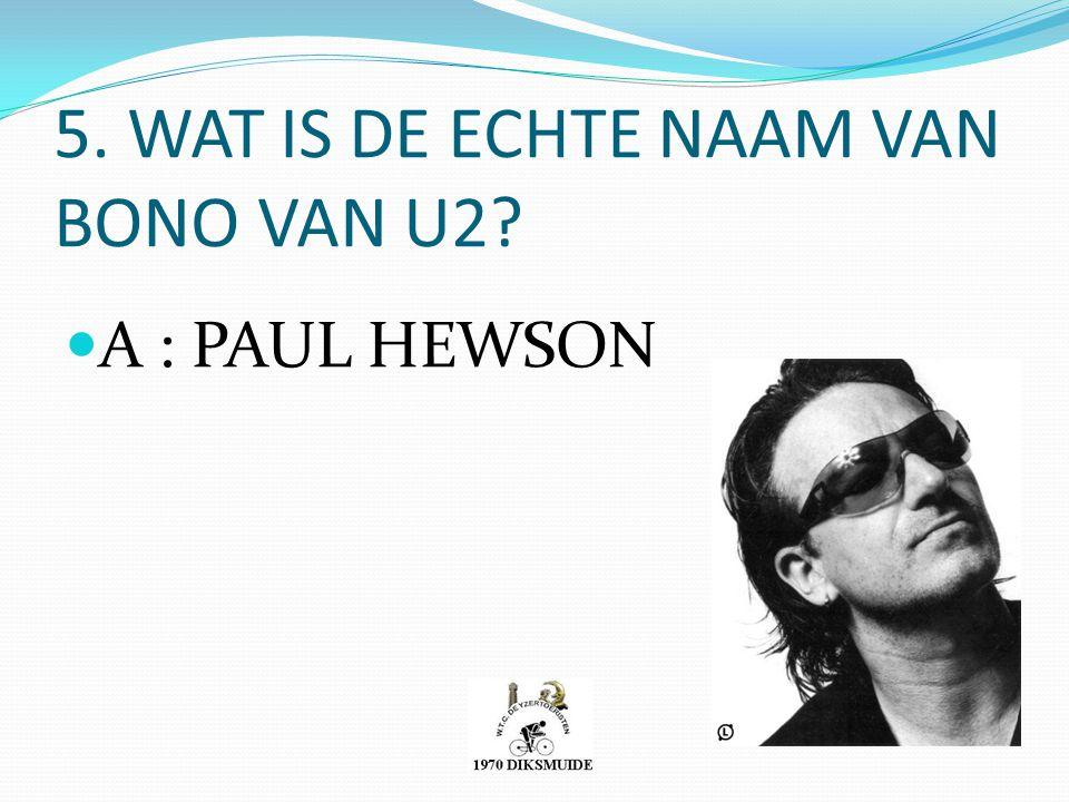 5. WAT IS DE ECHTE NAAM VAN BONO VAN U2? A : PAUL HEWSON