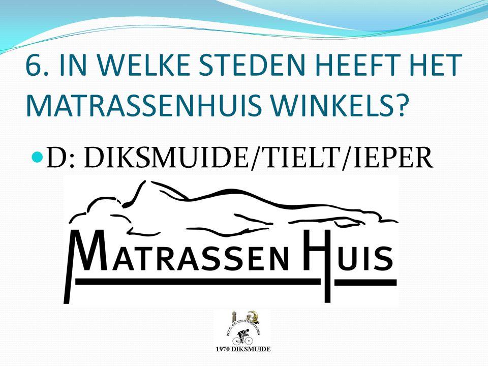6. IN WELKE STEDEN HEEFT HET MATRASSENHUIS WINKELS? D: DIKSMUIDE/TIELT/IEPER
