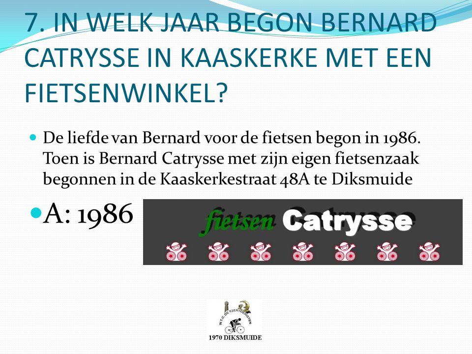 7. IN WELK JAAR BEGON BERNARD CATRYSSE IN KAASKERKE MET EEN FIETSENWINKEL? De liefde van Bernard voor de fietsen begon in 1986. Toen is Bernard Catrys