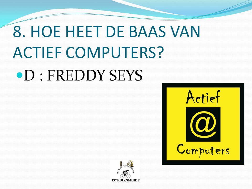 8. HOE HEET DE BAAS VAN ACTIEF COMPUTERS? D : FREDDY SEYS
